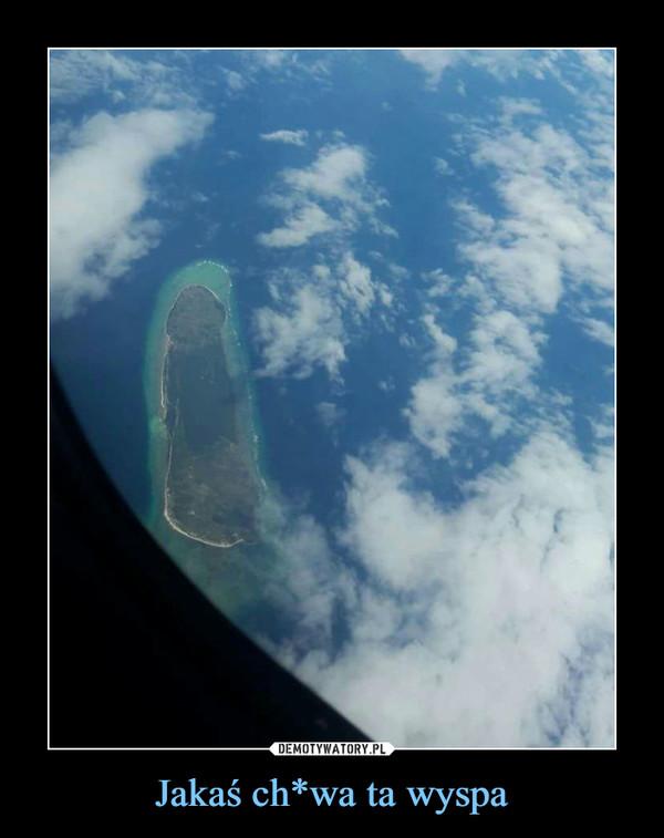 Jakaś ch*wa ta wyspa –