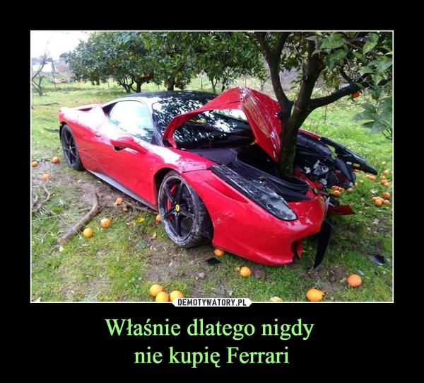 Właśnie dlatego nigdy nie kupię Ferrari –