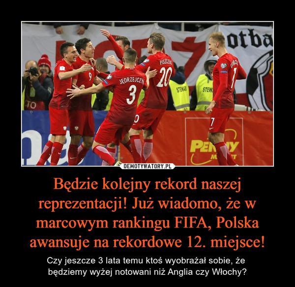 Będzie kolejny rekord naszej reprezentacji! Już wiadomo, że w marcowym rankingu FIFA, Polska awansuje na rekordowe 12. miejsce! – Czy jeszcze 3 lata temu ktoś wyobrażał sobie, że będziemy wyżej notowani niż Anglia czy Włochy?