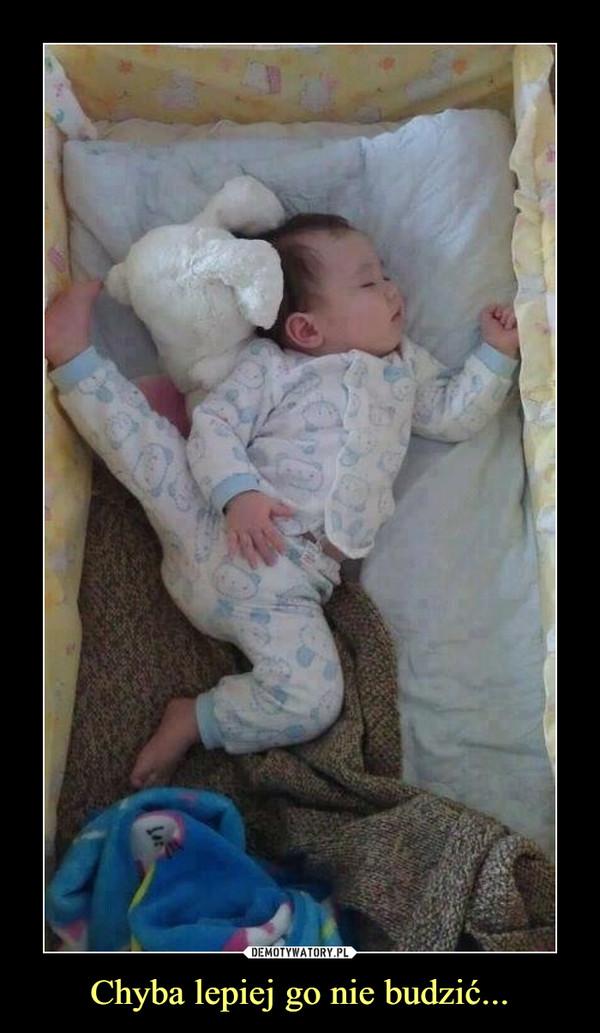 Chyba lepiej go nie budzić... –