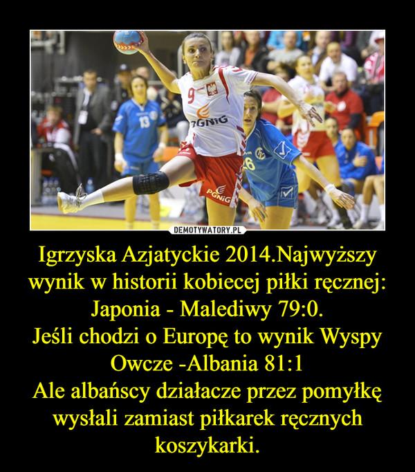 Igrzyska Azjatyckie 2014.Najwyższy wynik w historii kobiecej piłki ręcznej: Japonia - Malediwy 79:0.Jeśli chodzi o Europę to wynik Wyspy Owcze -Albania 81:1Ale albańscy działacze przez pomyłkę wysłali zamiast piłkarek ręcznych koszykarki. –