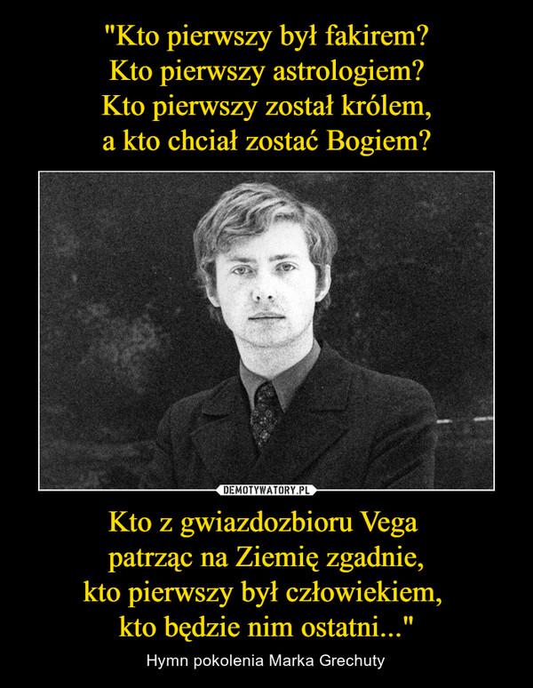 """Kto z gwiazdozbioru Vega patrząc na Ziemię zgadnie,kto pierwszy był człowiekiem, kto będzie nim ostatni..."""" – Hymn pokolenia Marka Grechuty"""