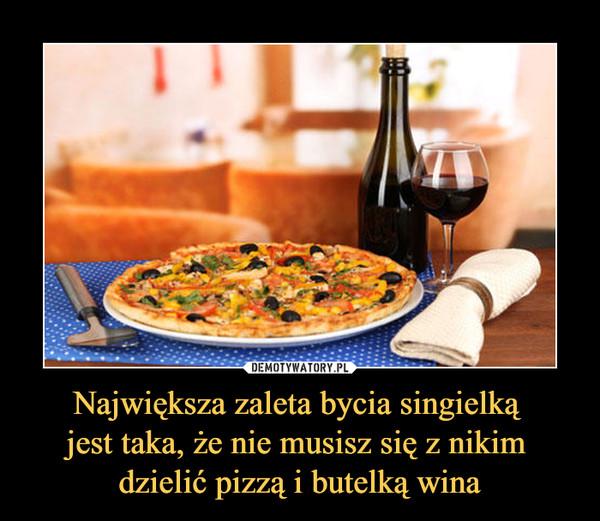 Największa zaleta bycia singielką jest taka, że nie musisz się z nikim dzielić pizzą i butelką wina –