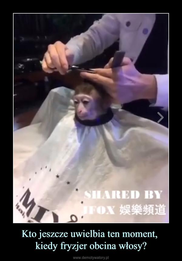 Kto jeszcze uwielbia ten moment, kiedy fryzjer obcina włosy? –