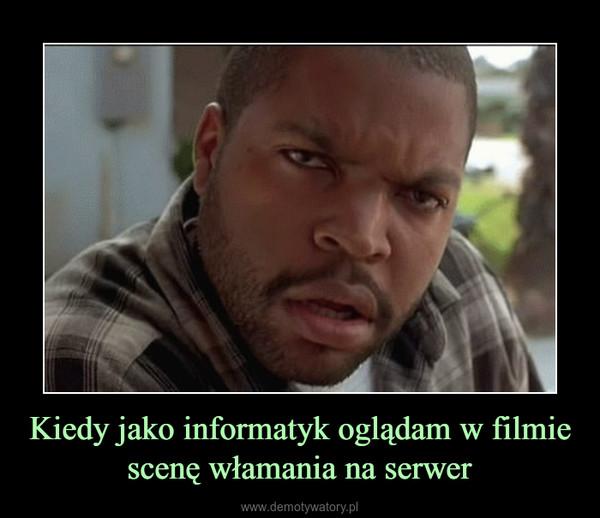Kiedy jako informatyk oglądam w filmie scenę włamania na serwer –