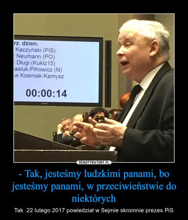 - Tak, jesteśmy ludzkimi panami, bo jesteśmy panami, w przeciwieństwie do niektórych – Tak  22 lutego 2017 powiedział w Sejmie skromnie prezes PiS
