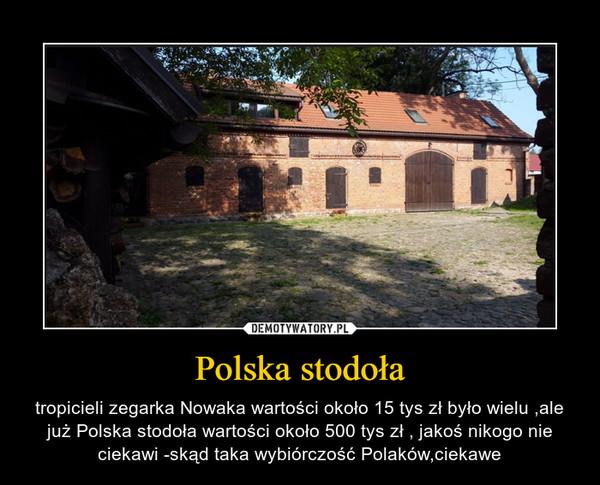 Polska stodoła – tropicieli zegarka Nowaka wartości około 15 tys zł było wielu ,ale już Polska stodoła wartości około 500 tys zł , jakoś nikogo nie ciekawi -skąd taka wybiórczość Polaków,ciekawe