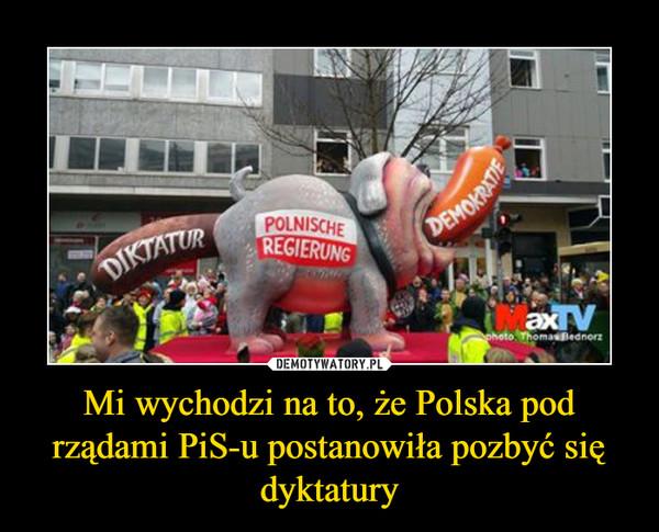 Mi wychodzi na to, że Polska pod rządami PiS-u postanowiła pozbyć się dyktatury –