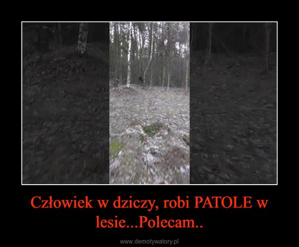 Człowiek w dziczy, robi PATOLE w lesie...Polecam.. –