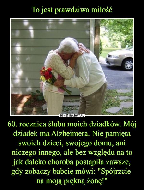 """60. rocznica ślubu moich dziadków. Mój dziadek ma Alzheimera. Nie pamięta swoich dzieci, swojego domu, ani niczego innego, ale bez względu na to jak daleko choroba postąpiła zawsze, gdy zobaczy babcię mówi: """"Spójrzcie na moją piękną żonę!"""" –"""