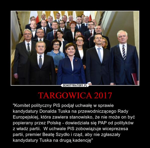 """TARGOWICA 2017 – """"Komitet polityczny PiS podjął uchwałę w sprawie kandydatury Donalda Tuska na przewodniczącego Rady Europejskiej, która zawiera stanowisko, że nie może on być popierany przez Polskę - dowiedziała się PAP od polityków z władz partii.  W uchwale PiS zobowiązuje wiceprezesa partii, premier Beatę Szydło i rząd, aby nie zgłaszały kandydatury Tuska na drugą kadencję"""""""