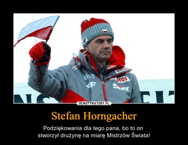 Stefan Horngacher – Podziękowania dla tego pana, bo to on stworzył drużynę na miarę Mistrzów Świata!