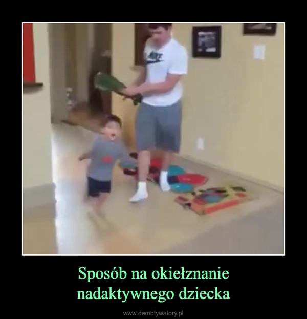Sposób na okiełznanienadaktywnego dziecka –