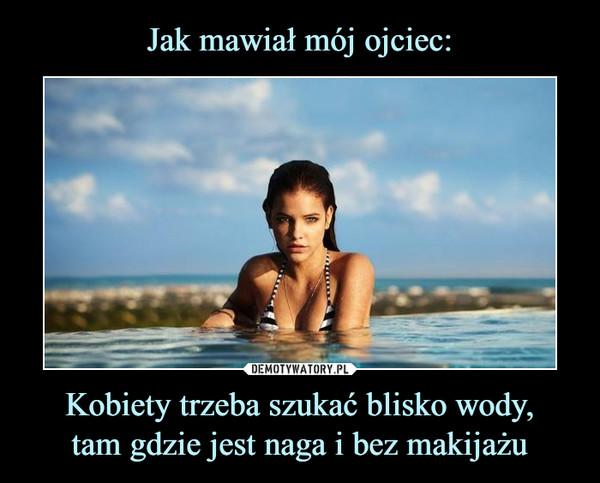 Kobiety trzeba szukać blisko wody,tam gdzie jest naga i bez makijażu –