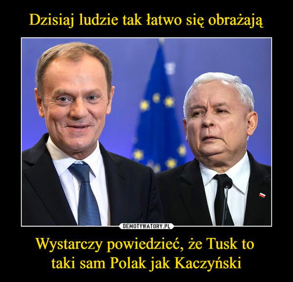 Wystarczy powiedzieć, że Tusk to taki sam Polak jak Kaczyński –