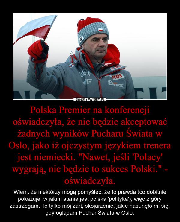 """Polska Premier na konferencji oświadczyła, że nie będzie akceptować żadnych wyników Pucharu Świata w Oslo, jako iż ojczystym językiem trenera jest niemiecki. """"Nawet, jeśli 'Polacy' wygrają, nie będzie to sukces Polski."""" - oświadczyła. – Wiem, że niektórzy mogą pomyśleć, że to prawda (co dobitnie pokazuje, w jakim stanie jest polska 'polityka'), więc z góry zastrzegam. To tylko mój żart, skojarzenie, jakie nasunęło mi się, gdy oglądam Puchar Świata w Oslo."""