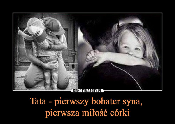Tata - pierwszy bohater syna, pierwsza miłość córki –