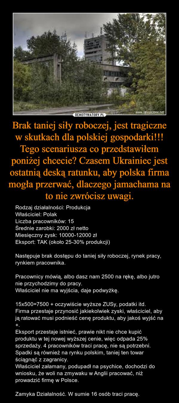 Brak taniej siły roboczej, jest tragiczne w skutkach dla polskiej gospodarki!!! Tego scenariusza co przedstawiłem poniżej chcecie? Czasem Ukrainiec jest ostatnią deską ratunku, aby polska firma mogła przerwać, dlaczego jamachama na to nie zwrócisz uwagi. – Rodzaj działalności: ProdukcjaWłaściciel: PolakLiczba pracowników: 15Średnie zarobki: 2000 zł nettoMiesięczny zysk: 10000-12000 zł Eksport: TAK (około 25-30% produkcji)Następuje brak dostępu do taniej siły roboczej, rynek pracy, rynkiem pracownika. Pracownicy mówią, albo dasz nam 2500 na rękę, albo jutro nie przychodzimy do pracy.Właściciel nie ma wyjścia, daje podwyżkę.15x500=7500 + oczywiście wyższe ZUSy, podatki itd. Firma przestaje przynosić jakiekolwiek zyski, właściciel, aby ją ratować musi podnieść cenę produktu, aby jakoś wyjść na +.Eksport przestaje istnieć, prawie nikt nie chce kupić produktu w tej nowej wyższej cenie, więc odpada 25% sprzedaży. 4 pracowników traci pracę, nie są potrzebni.Spadki są również na rynku polskim, taniej ten towar ściągnąć z zagranicy. Właściciel załamany, podupadł na psychice, dochodzi do wniosku, że woli na zmywaku w Anglii pracować, niż prowadzić firmę w Polsce.Zamyka Działalność. W sumie 16 osób traci pracę.