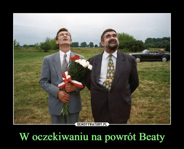 W oczekiwaniu na powrót Beaty –