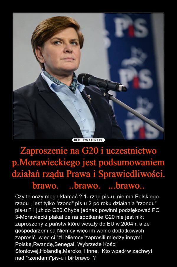 """Zaproszenie na G20 i uczestnictwo p.Morawieckiego jest podsumowaniem działań rządu Prawa i Sprawiedliwości. brawo.    ..brawo.   ...brawo.. – Czy te oczy mogą kłamać ? 1- rząd pis-u, nie ma Polskiego rządu , jest tylko """"rzond"""" pis-u 2-po roku działania """"rzondu"""" pis-u ? I już do G20.Chyba jednak powinni podziękować PO 3-Morawiecki płakał że na spotkanie G20 nie jest nikt zaproszony z państw które weszły do EU w 2004 r, a że gospodarzem są Niemcy więc im wolno dodatkowych zaprosić ,więc ci """"źli Niemcy""""zaprosili między innymi Polskę,Rwandę,Senegal, Wybrzeże Kości Słoniowej,Holandię,Maroko, i inne.  Kto wpadł w zachwyt nad """"rzondami""""pis-u i bił brawo  ?"""