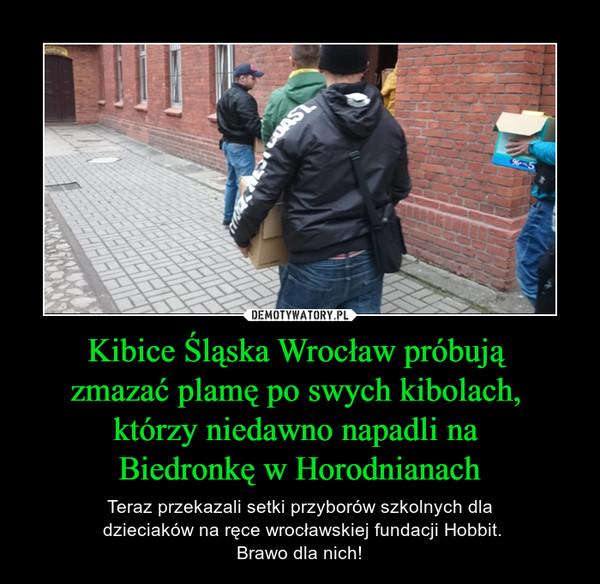 Kibice Śląska Wrocław próbują zmazać plamę po swych kibolach, którzy niedawno napadli na Biedronkę w Horodnianach – Teraz przekazali setki przyborów szkolnych dla dzieciaków na ręce wrocławskiej fundacji Hobbit.Brawo dla nich!