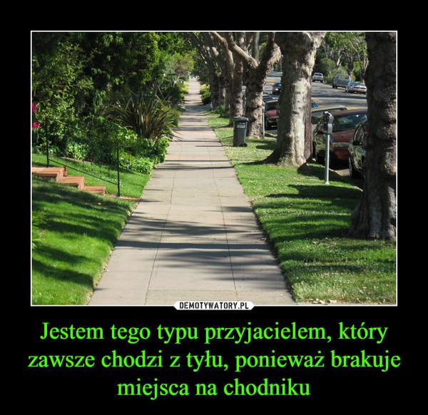 Jestem tego typu przyjacielem, który zawsze chodzi z tyłu, ponieważ brakuje miejsca na chodniku –