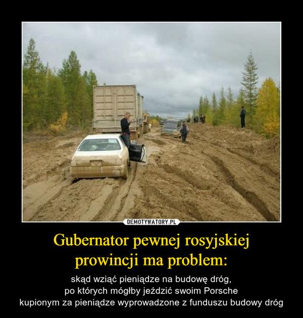 Gubernator pewnej rosyjskiejprowincji ma problem: – skąd wziąć pieniądze na budowę dróg,po których mógłby jeździć swoim Porschekupionym za pieniądze wyprowadzone z funduszu budowy dróg