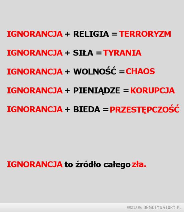 Ignorancja –  IGNORANCJA + RELIGIA = TERRORYZMIGNORANCJA + SIŁA = TYRANIAIGNORANCJA + WOLNOŚĆ = CHAOSIGNORANCJA + PIENIĄDZE = KORUPCJAIGNORANCJA + BIEDA = PRZESTĘPCZOŚĆIGNORANCJA to źródło całego zła.