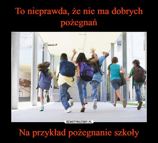 Na przykład pożegnanie szkoły –