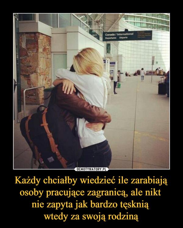 Każdy chciałby wiedzieć ile zarabiają osoby pracujące zagranicą, ale nikt nie zapyta jak bardzo tęsknią wtedy za swoją rodziną –