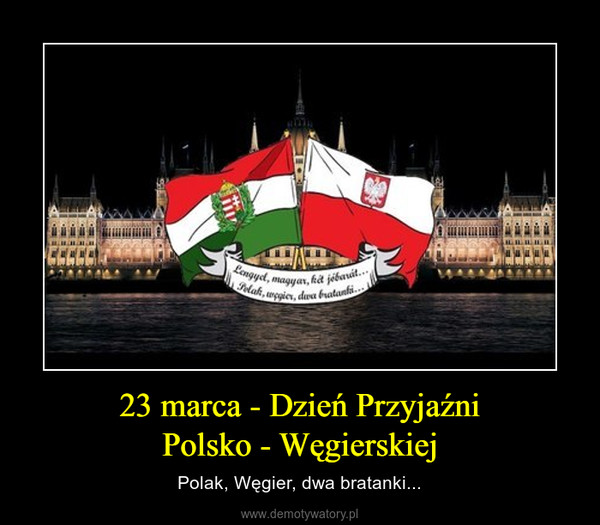 23 marca - Dzień PrzyjaźniPolsko - Węgierskiej – Polak, Węgier, dwa bratanki...