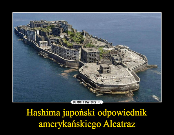 Hashima japoński odpowiednikamerykańskiego Alcatraz –