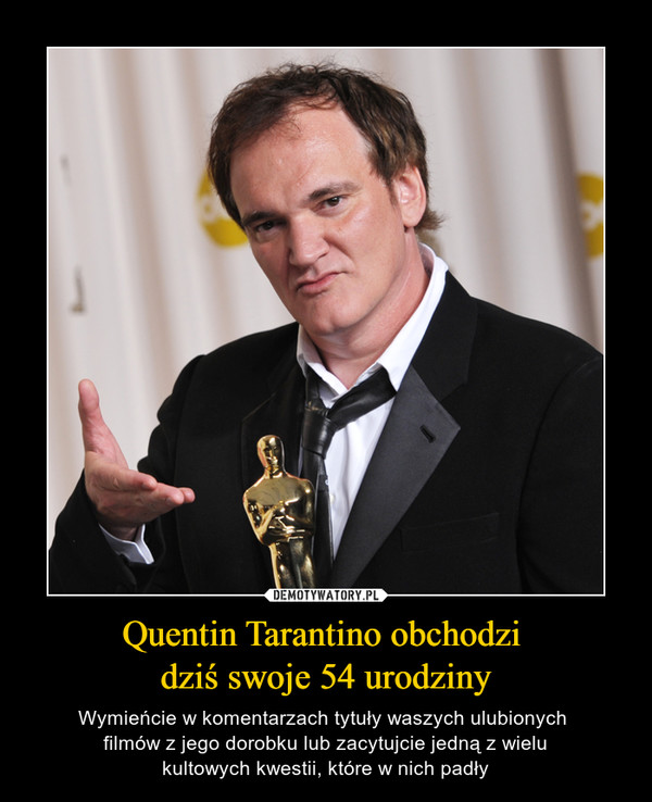 Quentin Tarantino obchodzi dziś swoje 54 urodziny – Wymieńcie w komentarzach tytuły waszych ulubionych filmów z jego dorobku lub zacytujcie jedną z wielukultowych kwestii, które w nich padły