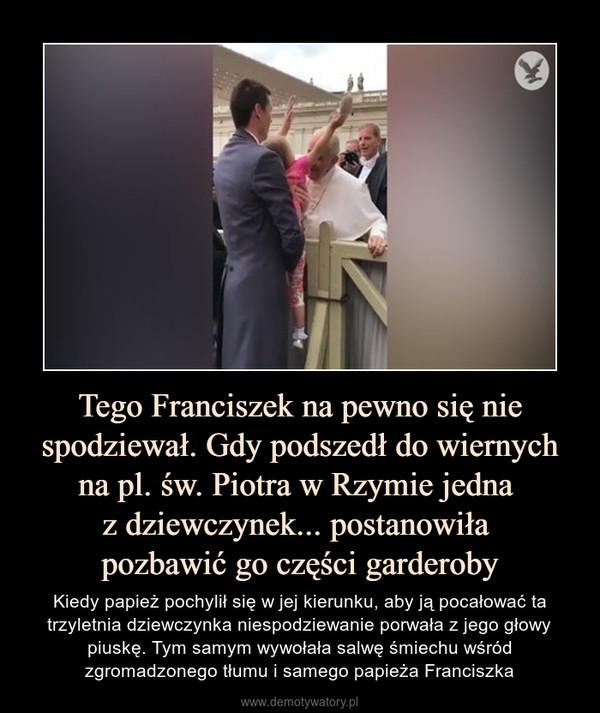Tego Franciszek na pewno się nie spodziewał. Gdy podszedł do wiernych na pl. św. Piotra w Rzymie jedna z dziewczynek... postanowiła pozbawić go części garderoby – Kiedy papież pochylił się w jej kierunku, aby ją pocałować ta trzyletnia dziewczynka niespodziewanie porwała z jego głowy piuskę. Tym samym wywołała salwę śmiechu wśród zgromadzonego tłumu i samego papieża Franciszka