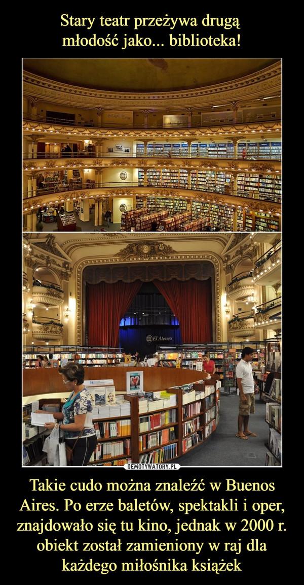 Takie cudo można znaleźć w Buenos Aires. Po erze baletów, spektakli i oper, znajdowało się tu kino, jednak w 2000 r. obiekt został zamieniony w raj dla każdego miłośnika książek –