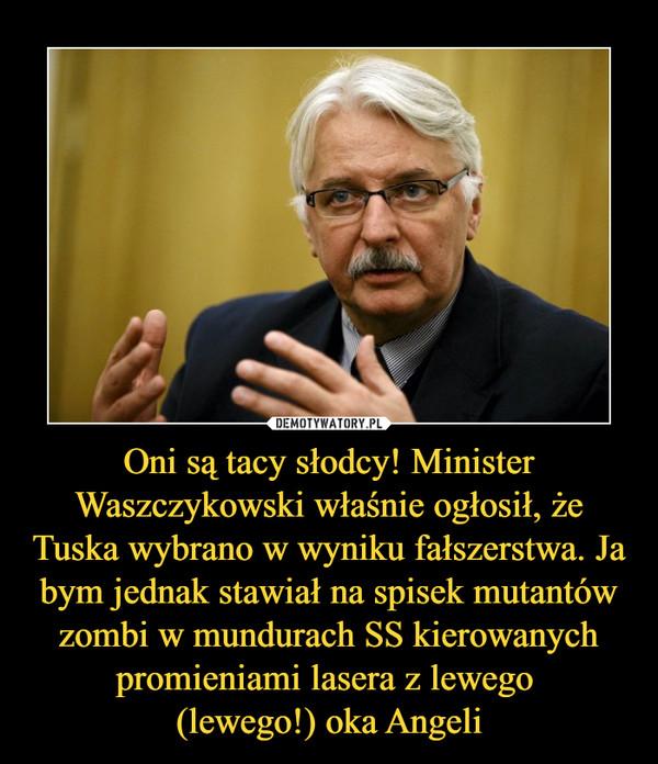 Oni są tacy słodcy! Minister Waszczykowski właśnie ogłosił, że Tuska wybrano w wyniku fałszerstwa. Ja bym jednak stawiał na spisek mutantów zombi w mundurach SS kierowanych promieniami lasera z lewego (lewego!) oka Angeli –