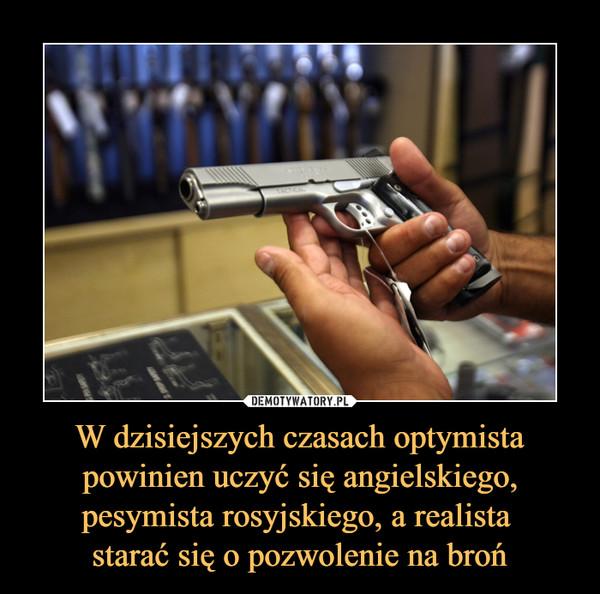 W dzisiejszych czasach optymista powinien uczyć się angielskiego, pesymista rosyjskiego, a realista starać się o pozwolenie na broń –