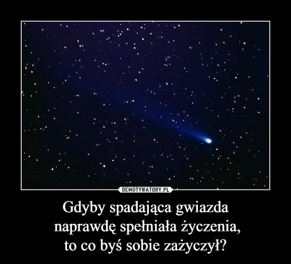 Gdyby spadająca gwiazda naprawdę spełniała życzenia,to co byś sobie zażyczył? –