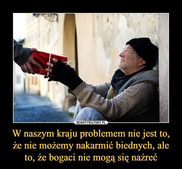 W naszym kraju problemem nie jest to, że nie możemy nakarmić biednych, ale to, że bogaci nie mogą się nażreć –