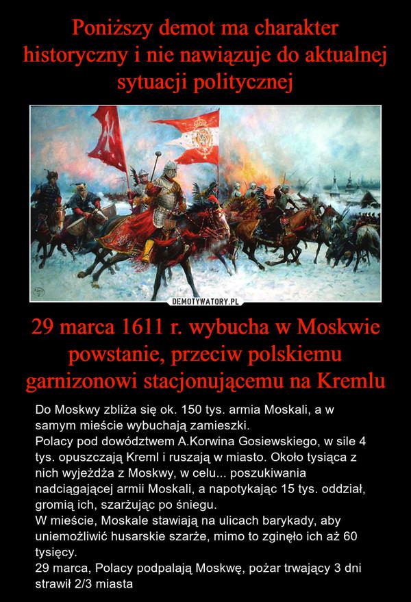29 marca 1611 r. wybucha w Moskwie powstanie, przeciw polskiemu garnizonowi stacjonującemu na Kremlu – Do Moskwy zbliża się ok. 150 tys. armia Moskali, a w samym mieście wybuchają zamieszki.Polacy pod dowództwem A.Korwina Gosiewskiego, w sile 4 tys. opuszczają Kreml i ruszają w miasto. Około tysiąca z nich wyjeżdża z Moskwy, w celu... poszukiwania nadciągającej armii Moskali, a napotykając 15 tys. oddział, gromią ich, szarżując po śniegu.W mieście, Moskale stawiają na ulicach barykady, aby uniemożliwić husarskie szarże, mimo to zginęło ich aż 60 tysięcy.  29 marca, Polacy podpalają Moskwę, pożar trwający 3 dni strawił 2/3 miasta
