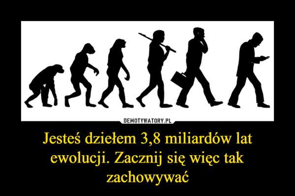 Jesteś dziełem 3,8 miliardów lat ewolucji. Zacznij się więc tak zachowywać –