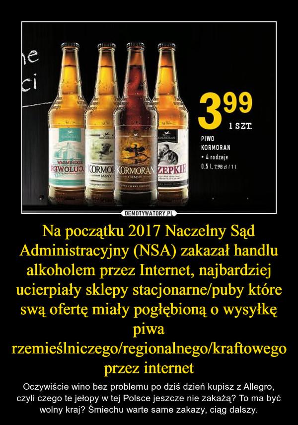 Na początku 2017 Naczelny Sąd Administracyjny (NSA) zakazał handlu alkoholem przez Internet, najbardziej ucierpiały sklepy stacjonarne/puby które swą ofertę miały pogłębioną o wysyłkę piwa rzemieślniczego/regionalnego/kraftowego przez internet – Oczywiście wino bez problemu po dziś dzień kupisz z Allegro, czyli czego te jełopy w tej Polsce jeszcze nie zakażą? To ma być wolny kraj? Śmiechu warte same zakazy, ciąg dalszy.
