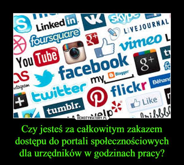 Czy jesteś za całkowitym zakazem dostępu do portali społecznościowych dla urzędników w godzinach pracy? –