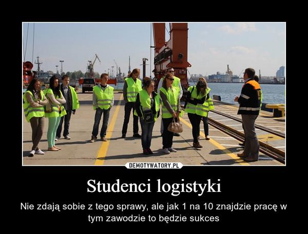 Studenci logistyki – Nie zdają sobie z tego sprawy, ale jak 1 na 10 znajdzie pracę w tym zawodzie to będzie sukces