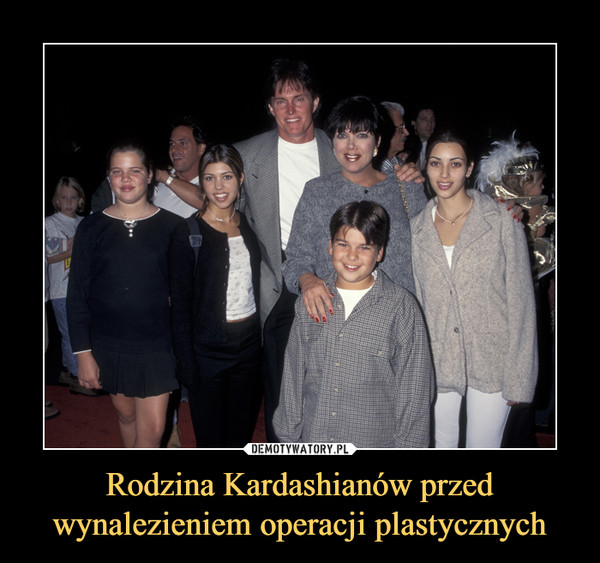 Rodzina Kardashianów przed wynalezieniem operacji plastycznych –
