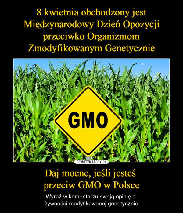 Daj mocne, jeśli jesteś przeciw GMO w Polsce – Wyraź w komentarzu swoją opinię o żywności modyfikowanej genetycznie GMO