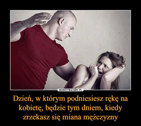 Dzień, w którym podniesiesz rękę na kobietę, będzie tym dniem, kiedy zrzekasz się miana mężczyzny –