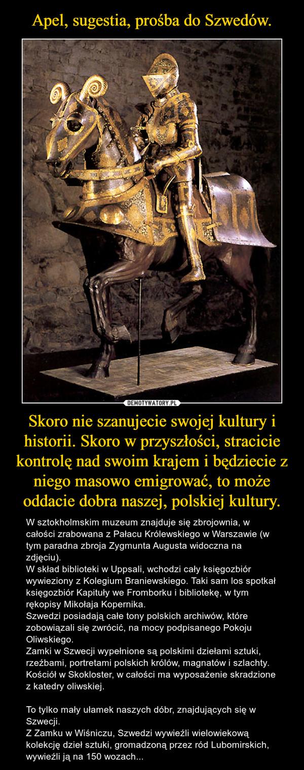 Skoro nie szanujecie swojej kultury i historii. Skoro w przyszłości, stracicie kontrolę nad swoim krajem i będziecie z niego masowo emigrować, to może oddacie dobra naszej, polskiej kultury. – W sztokholmskim muzeum znajduje się zbrojownia, w całości zrabowana z Pałacu Królewskiego w Warszawie (w tym paradna zbroja Zygmunta Augusta widoczna na zdjęciu).W skład biblioteki w Uppsali, wchodzi cały księgozbiór wywieziony z Kolegium Braniewskiego. Taki sam los spotkał księgozbiór Kapituły we Fromborku i bibliotekę, w tym rękopisy Mikołaja Kopernika.Szwedzi posiadają całe tony polskich archiwów, które zobowiązali się zwrócić, na mocy podpisanego Pokoju Oliwskiego.Zamki w Szwecji wypełnione są polskimi dziełami sztuki, rzeźbami, portretami polskich królów, magnatów i szlachty.Kościół w Skokloster, w całości ma wyposażenie skradzione z katedry oliwskiej.To tylko mały ułamek naszych dóbr, znajdujących się w Szwecji.Z Zamku w Wiśniczu, Szwedzi wywieźli wielowiekową kolekcję dzieł sztuki, gromadzoną przez ród Lubomirskich, wywieźli ją na 150 wozach...