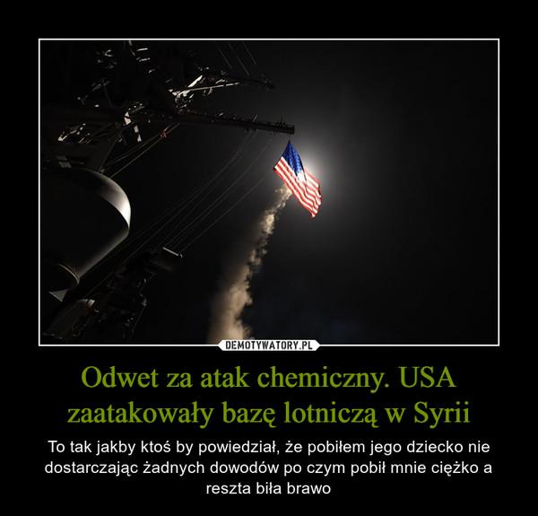 Odwet za atak chemiczny. USA zaatakowały bazę lotniczą w Syrii – To tak jakby ktoś by powiedział, że pobiłem jego dziecko nie dostarczając żadnych dowodów po czym pobił mnie ciężko a reszta biła brawo