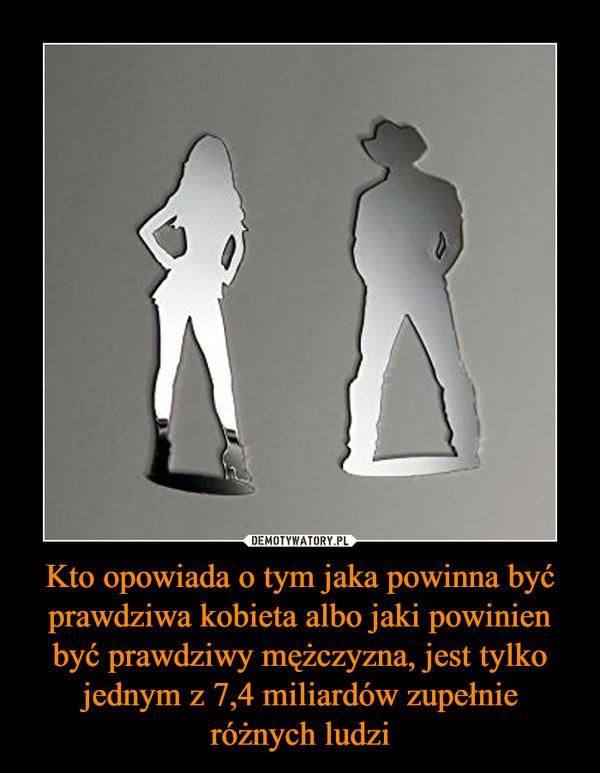 Kto opowiada o tym jaka powinna być prawdziwa kobieta albo jaki powinien być prawdziwy mężczyzna, jest tylko jednym z 7,4 miliardów zupełnie różnych ludzi –